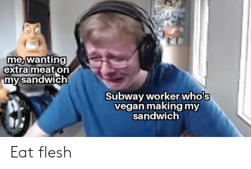 Subway, Vegan, and Sandwich: me, wanting  extra meat on  my sandwich  Subway workerwho's  vegan making my  sandwich Eat flesh