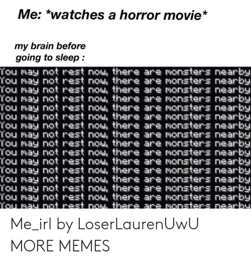 Going To Sleep: Me: *watches a horror movie*  my brain before  going to sleep  You may not rest nou, there are monsters nearby  You may not rest nou, there are nonsters nearby  You may not rest nou, there are monsters nearby  You may not rest nou, there are monsters nearby  You may not rest nou, there are nonsters nearby  You may not rest nou, there are monsters nearby  You may not rest nou, there are nonsters nearby  You may not rest nou, there are monsters nearby  You may not rest nou, there are nonsters nearby  You may not rest nou, there are monsters nearby  You may not rest nou, there are monsters nearby  You may not rest nou, there are monsters nearby  You may not rest nou there are Nonsters nearby  You may not rest nou, there are monsters nearby  You may not rest nou, there are monsters nearby  You may not rest now, there are monsters nearby Me_irl by LoserLaurenUwU MORE MEMES