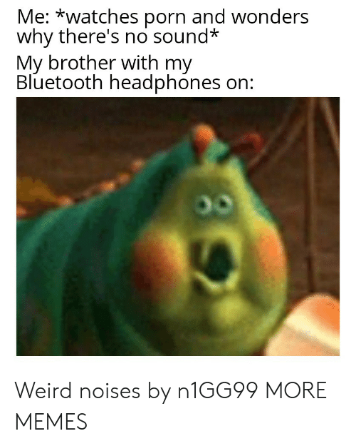 Bluetooth, Dank, and Memes: Me: *watches porn and wonders  why there's no sound*  My brother with my  Bluetooth headphones on: Weird noises by n1GG99 MORE MEMES