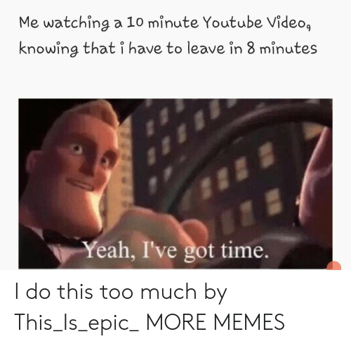 8 Minutes: Me watching a 10 minute Youtube Video,  knowing that i have to leave in 8 minutes  Yeah, I've got time. I do this too much by This_Is_epic_ MORE MEMES