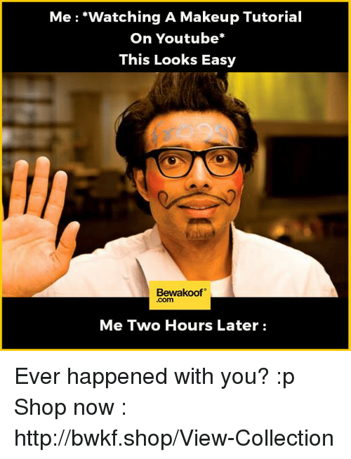 Two Hours Later: Me watching A Makeup Tutorial  On Youtube  This Looks Easy  Bewakoof  Me Two Hours Later Ever happened with you? :p  Shop now : http://bwkf.shop/View-Collection