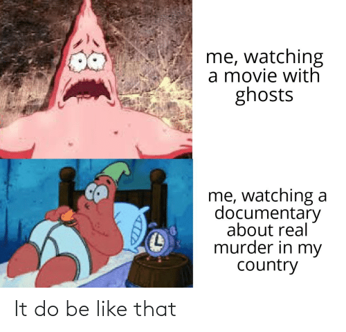 Murder: me, watching  a movie with  ghosts  me, watching a  documentary  about real  murder in my  country It do be like that