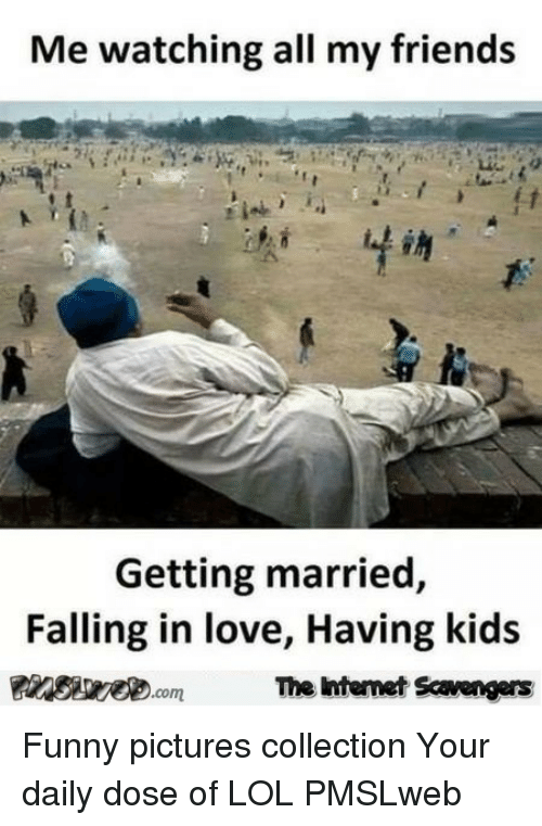 Your Daily Dose: Me watching all my friends  Getting married,  Falling in love, Having kids  The htemet Scavengars <p>Funny pictures collection  Your daily dose of LOL  PMSLweb </p>