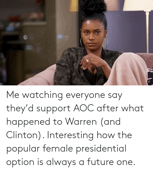 clinton: Me watching everyone say they'd support AOC after what happened to Warren (and Clinton). Interesting how the popular female presidential option is always a future one.