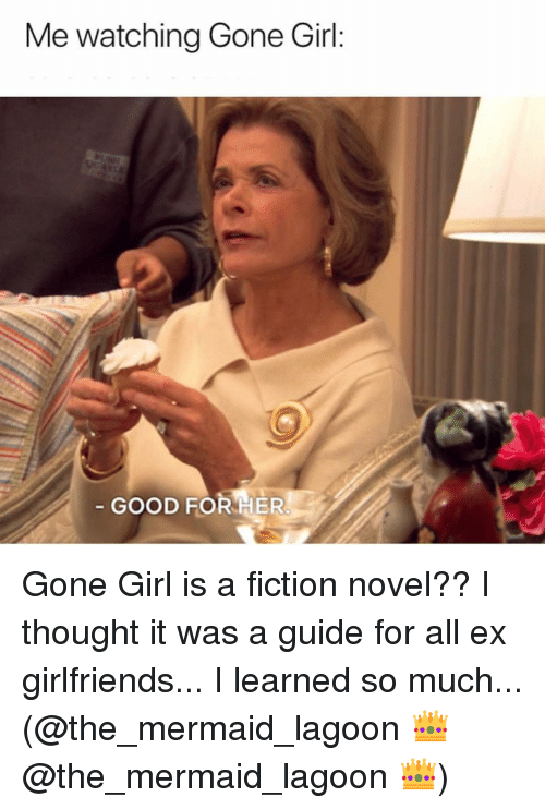 lagoon: Me watching Gone Girl  GOOD FOR HER Gone Girl is a fiction novel?? I thought it was a guide for all ex girlfriends... I learned so much... (@the_mermaid_lagoon 👑 @the_mermaid_lagoon 👑)