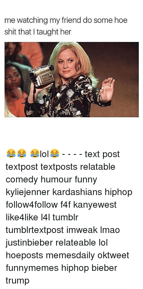 Taughting: me watching my friend do some hoe  shit that I taught her 😂😂 😂lol😂 - - - - text post textpost textposts relatable comedy humour funny kyliejenner kardashians hiphop follow4follow f4f kanyewest like4like l4l tumblr tumblrtextpost imweak lmao justinbieber relateable lol hoeposts memesdaily oktweet funnymemes hiphop bieber trump