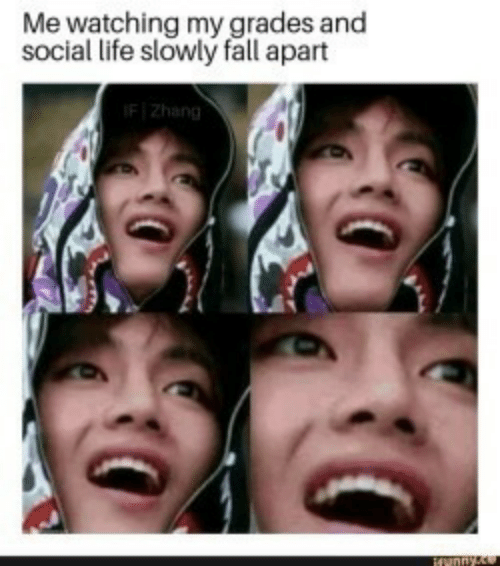 Fall, Life, and Social: Me watching my grades and  social life slowly fall apart  IFZhang