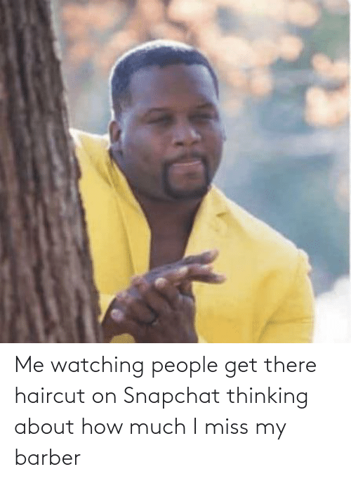 Barber: Me watching people get there haircut on Snapchat thinking about how much I miss my barber