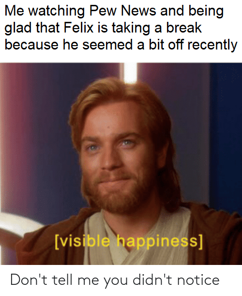 News, Break, and Happiness: Me watching Pew News and being  glad that Felix is taking a break  because he seemed a bit off recently  [visible happiness] Don't tell me you didn't notice