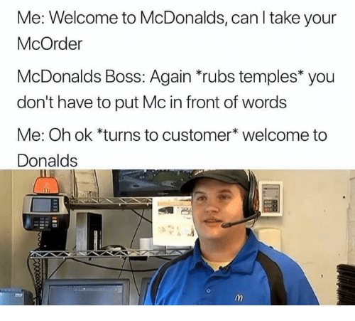 temples: Me: Welcome to McDonalds, can I take your  McOrder  McDonalds Boss: Again *rubs temples* you  don't have to put Mc in front of words  Me: Oh ok *turns to customer* welcome to  Donalds