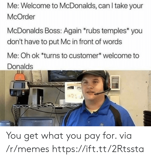temples: Me: Welcome to McDonalds, can I take your  McOrder  McDonalds Boss: Again rubs temples* you  don't have to put Mc in front of words  Me: Oh ok *turns to customer welcome to  Donalds You get what you pay for. via /r/memes https://ift.tt/2Rtssta