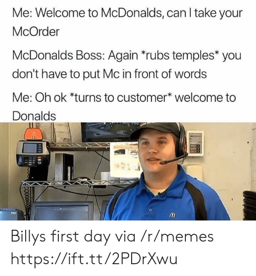temples: Me: Welcome to McDonalds, can I take your  McOrder  McDonalds Boss: Again *rubs temples* you  don't have to put Mc in front of words  Me: Oh ok *turns to customer* welcome to  Donalds Billys first day via /r/memes https://ift.tt/2PDrXwu