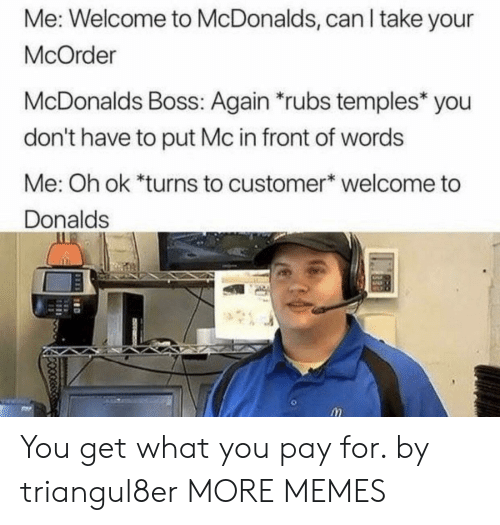 temples: Me: Welcome to McDonalds, can I take your  McOrder  McDonalds Boss: Again rubs temples* you  don't have to put Mc in front of words  Me: Oh ok *turns to customer welcome to  Donalds You get what you pay for. by triangul8er MORE MEMES