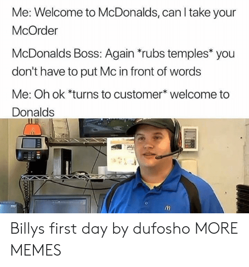 temples: Me: Welcome to McDonalds, can I take your  McOrder  McDonalds Boss: Again *rubs temples* you  don't have to put Mc in front of words  Me: Oh ok *turns to customer* welcome to  Donalds Billys first day by dufosho MORE MEMES