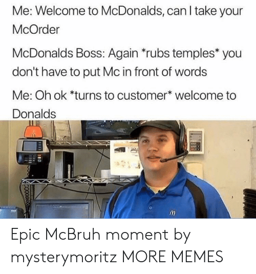 Rubs: Me: Welcome to McDonalds, can I take your  McOrder  McDonalds Boss: Again *rubs temples* you  don't have to put Mc in front of words  Me: Oh ok *turns to customer* welcome to  Donalds Epic McBruh moment by mysterymoritz MORE MEMES