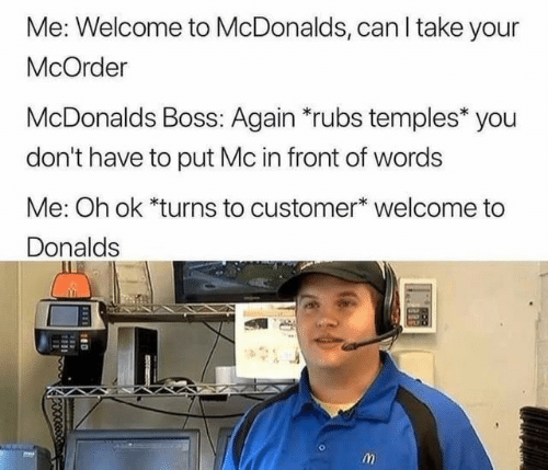 Rubs: Me: Welcome to McDonalds, can I take your  McOrder  McDonalds Boss: Again *rubs temples* you  don't have to put Mc in front of words  Me: Oh ok *turns to customer* welcome to  Donalds