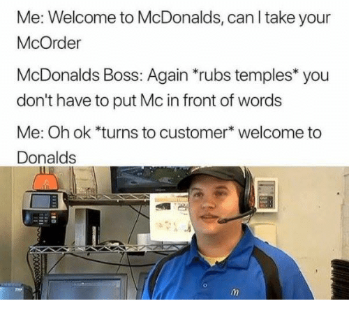 """temples: Me: Welcome to McDonalds, can l take your  McOrder  McDonalds Boss: Again """"rubs temples* you  don't have to put Mc in front of words  Me: Oh ok *turns to customer* welcome to  Donalds"""