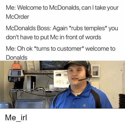 temples: Me: Welcome to McDonalds, can l take your  McOrder  McDonalds Boss: Again rubs temples you  don't have to put Mc in front of words  Me: Oh ok *turns to customer* welcome to  Donalds Me_irl