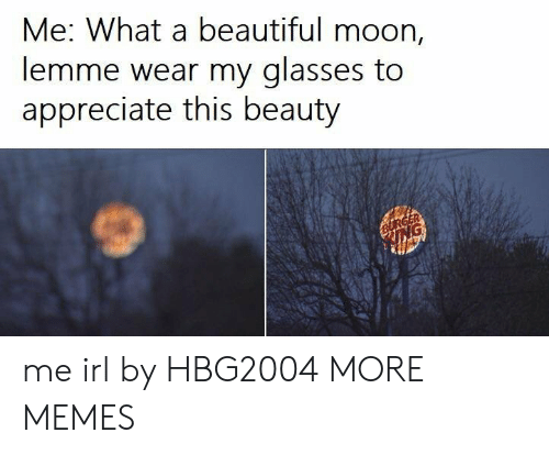 Beautiful, Dank, and Memes: Me: What a beautiful moon,  lemme wear my glasses to  appreciate this beauty me irl by HBG2004 MORE MEMES