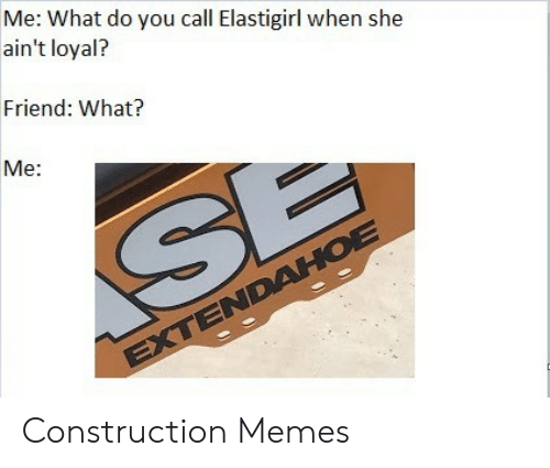 Memes, Construction, and Friend: Me: What do you call Elastigirl when she  ain't loyal?  Friend: What?  Me: Construction Memes