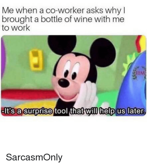 Tool That: Me when a co-worker asks why l  brought a bottle of wine with me  to work  HA  tool that will help us later  lt's  a surprise tool that willhelp us later. SarcasmOnly