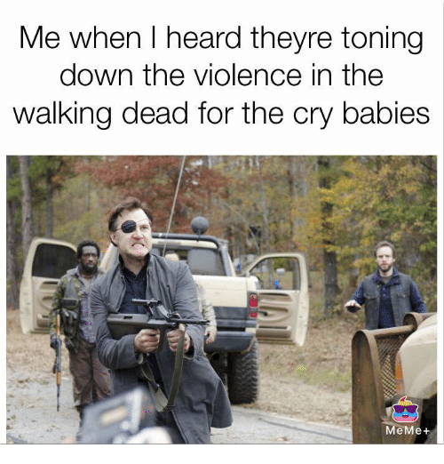Babies Memes: Me when heard theyre toning  down the violence in the  walking dead for the cry babies  MeMe