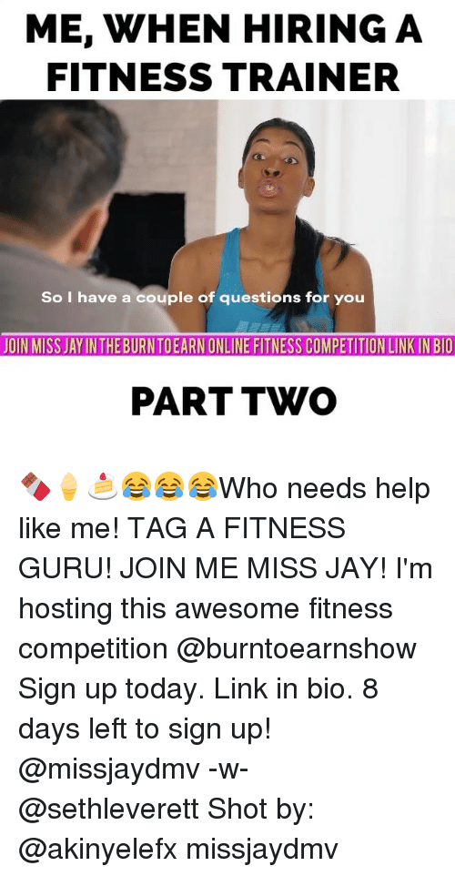 Awesomness: ME, WHEN HIRING A  FITNESS TRAINER  So I have a couple of questions for you  JOIN MISS JAYINTHEBURNTOEARN ONLINE FITNESS COMPETITION LINKINBIO  PART TWO 🍫🍦🍰😂😂😂Who needs help like me! TAG A FITNESS GURU! JOIN ME MISS JAY! I'm hosting this awesome fitness competition @burntoearnshow Sign up today. Link in bio. 8 days left to sign up! @missjaydmv -w- @sethleverett Shot by: @akinyelefx missjaydmv