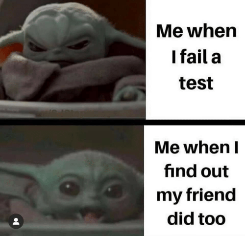 Test: Me when  I fail a  test  Me when I  find out  my friend  did too