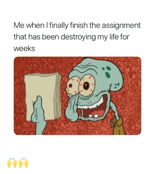 Life, Been, and For: Me when I finally finish the assignment  that has been destroying my life for  weeks 🙌🙌