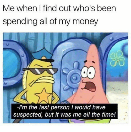 Memes, Money, and Time: Me when I find out who's been  spending all of my money  -I'm the last person I would have  suspected, but it was me all the time!