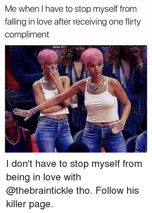 Love, Memes, and 🤖: Me when I have to stop myself from  falling in love after receiving one flirty  compliment I don't have to stop myself from being in love with @thebraintickle tho. Follow his killer page.