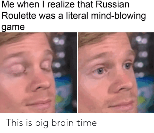 Brain, Game, and Time: Me when I realize that Russian  Roulette was a literal mind-blowing  game This is big brain time