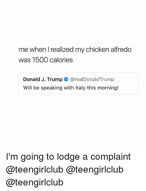 Chicken, Girl, and Trump: me when I realized my chicken alfredo  was 1500 calories  Donald J. Trump @realDonaldTrump  Will be speaking with Italy this morning! I'm going to lodge a complaint @teengirlclub @teengirlclub @teengirlclub