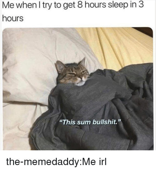 """Tumblr, Blog, and Http: Me when I try to get 8 hours sleep in 3  hours  """"This sum bullshit."""" the-memedaddy:Me irl"""