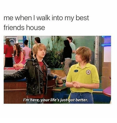 Friends, Memes, and Best: me when I walk into my best  friends house  I'm here, your life's just  ot better