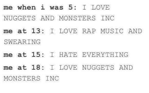 monster inc: me when i was 5  I LOVE  NUGGETS AND MONSTERS INC  me at 13 I LOVE RAP MUSIC AND  SWEARING  me at 15 I HATE EVERYTHING  me at 18: I LOVE NUGGETS AND  MONSTERS INC