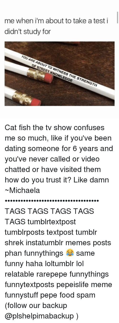 meme post: me when i'm about to take a test i  didn't study for  YOU ARE OF  STREET WITNESS THE STRENGTH Cat fish the tv show confuses me so much, like if you've been dating someone for 6 years and you've never called or video chatted or have visited them how do you trust it? Like damn ~Michaela •••••••••••••••••••••••••••••••••••• TAGS TAGS TAGS TAGS TAGS tumblrtextpost tumblrposts textpost tumblr shrek instatumblr memes posts phan funnythings 😂 same funny haha loltumblr lol relatable rarepepe funnythings funnytextposts pepeislife meme funnystuff pepe food spam (follow our backup @plshelpimabackup )