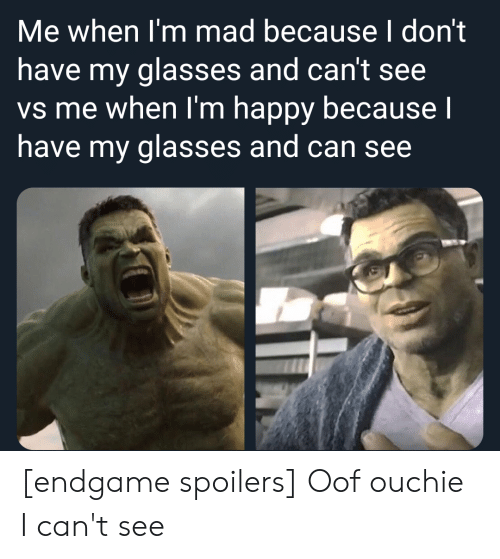 Glasses, Happy, and Mad: Me when I'm mad because I don't  have my glasses and can't see  vs me when I'm happy because I  have my glasses and can see [endgame spoilers] Oof ouchie I can't see