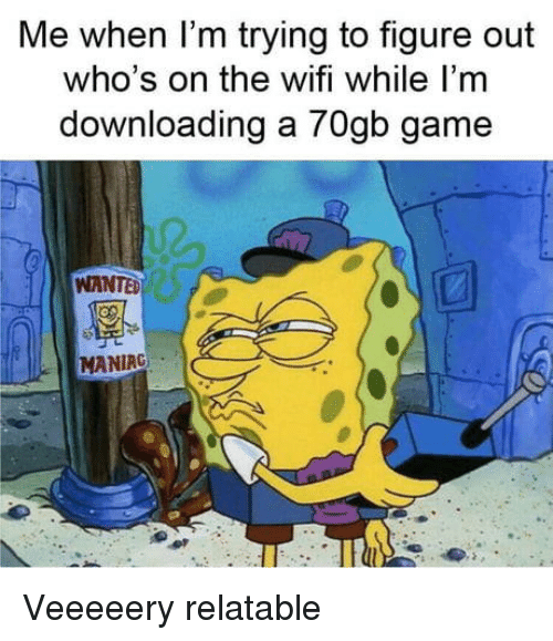 Game, Wifi, and Relatable: Me when I'm trying to figure out  who's on the wifi while I'm  downloading a 70gb game  WANTE  MANIRG Veeeeery relatable