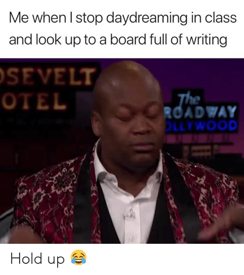Board, Class, and Hold: Me when l stop daydreaming in class  and look up to a board full of writing  SEVELT  OTEL  ROADWAY  LLYWOOD Hold up 😂