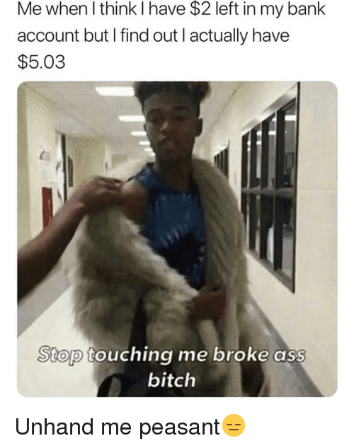Ass, Bitch, and Funny: Me when l think I have $2 left in my bank  account but I find out I actually have  $5.03  Stop  touching me broke ass  bitch Unhand me peasant😑