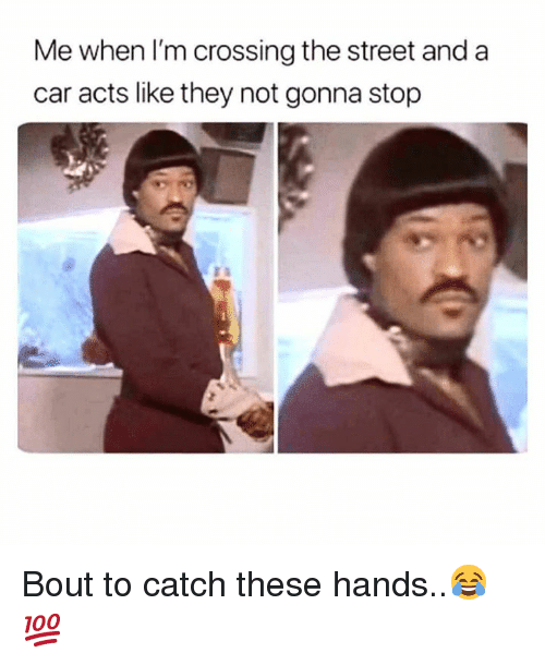 These Hands: Me when lI'm crossing the street and a  car acts like they not gonna stop Bout to catch these hands..😂💯