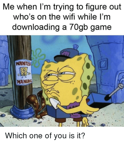 Game, Wifi, and Wanted: Me when l'm trying to figure out  who's on the wifi while l'm  downloading a 70gb game  WANTED  MANIAG Which one of you is it?
