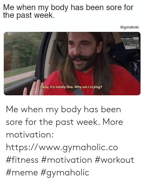 Crying, Meme, and Okay: Me when my body has been sore for  the past week  @gymaholic  Okay, it's totally fine. Why am I crying? Me when my body has been sore for the past week.  More motivation: https://www.gymaholic.co  #fitness #motivation #workout #meme #gymaholic