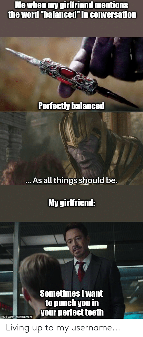 "Marvel Comics, Word, and Girlfriend: Me when my girlfriend mentions  the word ""balanced"" in conversation  Perfectly balanced  ... As all things should be.  My girlfriend:  Sometimes I want  to punch you in  your perfect teeth  imgflip.comntertainment Living up to my username..."