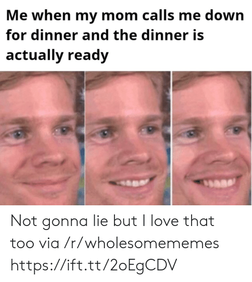 Love, Mom, and Down: Me when my mom calls me down  for dinner and the dinner is  actually ready Not gonna lie but I love that too via /r/wholesomememes https://ift.tt/2oEgCDV