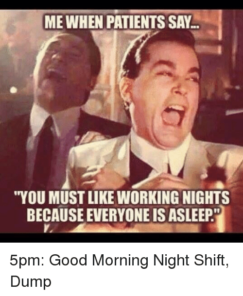 """night shift: ME WHEN PATIENTS SAY  """"YOU MUST LIKE WORKING NIGHTS  BECAUSE EVERYONE IS ASLEEP. 5pm: Good Morning Night Shift, Dump"""