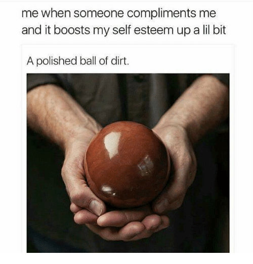 lil bit: me when someone compliments me  and it boosts my self esteem up a lil bit  A polished ball of dirt.