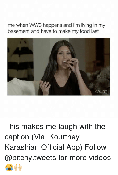 Bitchi: me when WW3 happens and i'm living in my  basement and have to make my food last  KOUR This makes me laugh with the caption (Via: Kourtney Karashian Official App) Follow @bitchy.tweets for more videos 😂🙌🏼