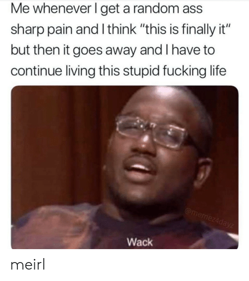 "Ass, Fucking, and Life: Me whenever I get a random ass  sharp pain and I think ""this is finally it""  but then it goes away and I have to  continue living this stupid fucking life  Wack meirl"
